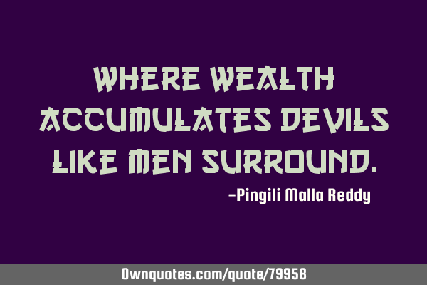 Where wealth accumulates devils like men