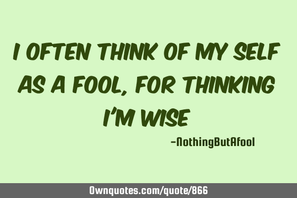 I often think of myself as a fool, for thinking I
