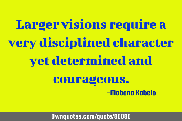 Larger visions require a very disciplined character yet determined and