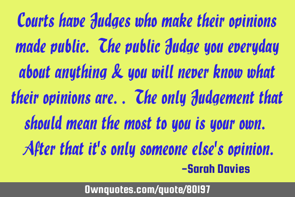 Courts have Judges who make their opinions made public. The public Judge you everyday about