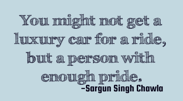 You might not get a luxury car for a ride, but a person with enough pride.