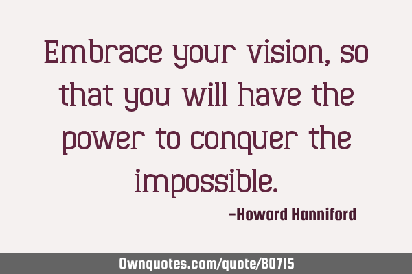 Embrace your vision, so that you will have the power to conquer the