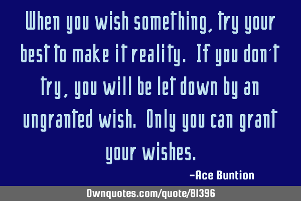 When you wish something, try your best to make it reality. If you don