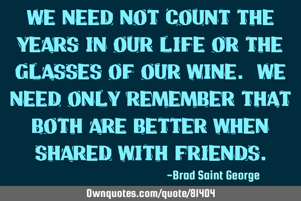 We need not count the years in our life or the glasses of our wine. We need only remember that both