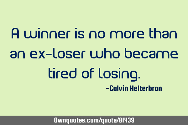 A winner is no more than an ex-loser who became tired of
