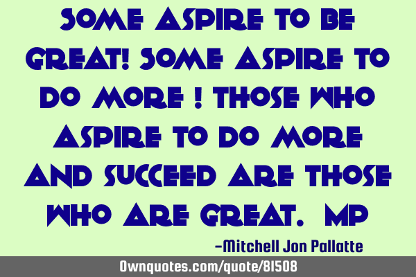 Some aspire to be great! Some aspire to do more ! Those who aspire to do more and succeed are those