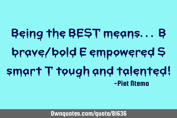 Being the BEST means... B brave/bold E empowered S smart T tough and talented!