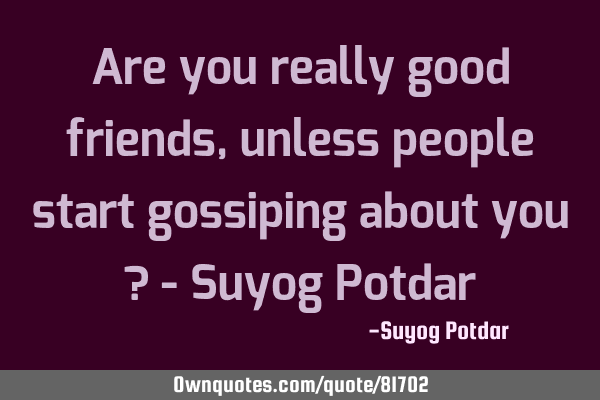 Are you really good friends, unless people start gossiping about you ? - Suyog P