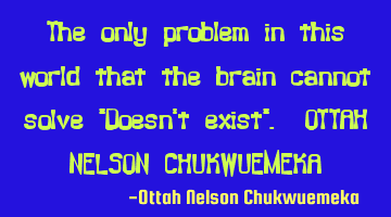 The only problem in this world that the brain cannot solve