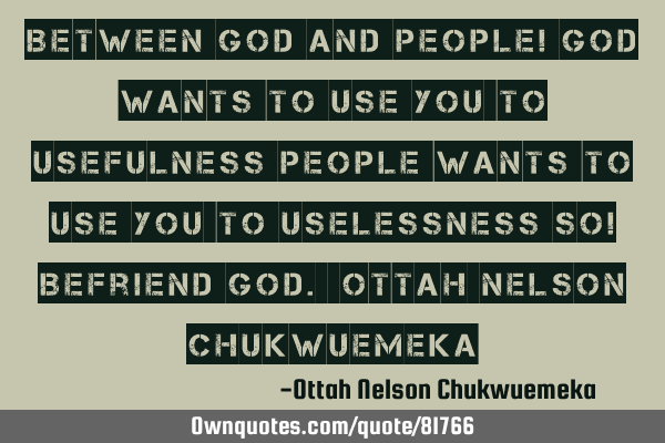 Between God and people! God wants to use you to usefulness people wants to use you to uselessness S