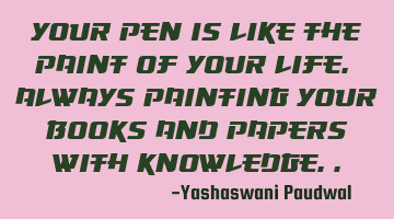 Your pen is like the paint of your life. Always painting your books and papers with