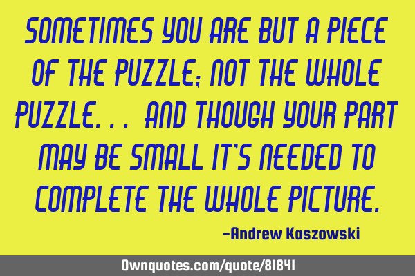 Sometimes you are but a piece of the puzzle; not the whole puzzle... And though your part may be