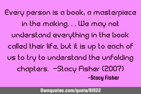 Every person is a book; a masterpiece in the making...We may not understand everything in the book