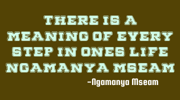 "There is a meaning of every step in ones life"" Ngamanya"