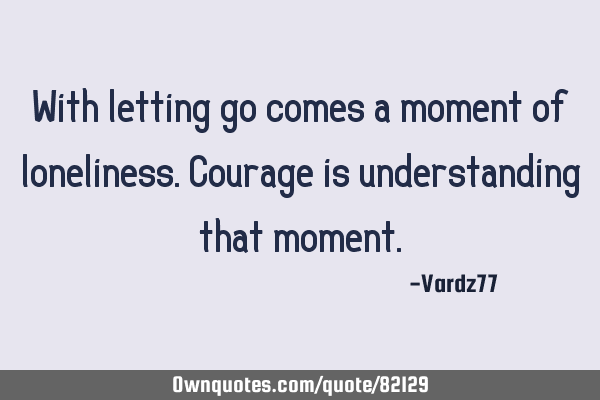 With letting go comes a moment of loneliness. Courage is understanding that