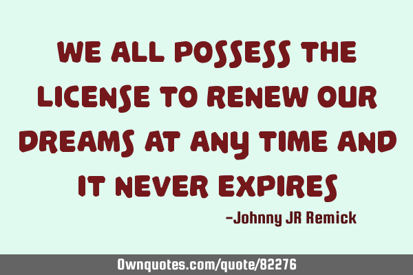 We all possess the license to renew our dreams at any time and it never