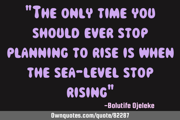 """The only time you should ever stop planning to rise is when the sea-level stop rising"""