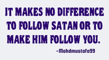 It makes no difference to follow Satan or to make him follow you. ‎