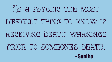 As a psychic the most difficult thing to know is receiving death warnings prior to someones death.