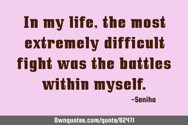 In my life, the most extremely difficult fight was the battles within