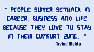 """ People suffer setback in career, business and life because they love to stay in their comfort"