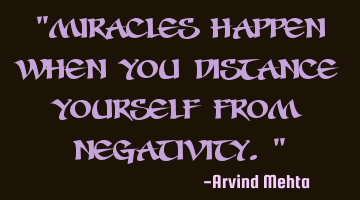 """Miracles happen when you distance yourself from negativity."""