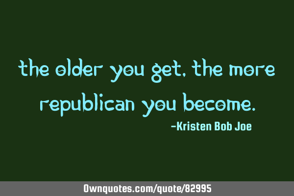 THE OLDER YOU GET, THE MORE REPUBLICAN YOU BECOME