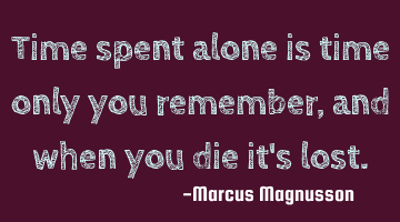 Time spent alone is time only you remember, and when you die it