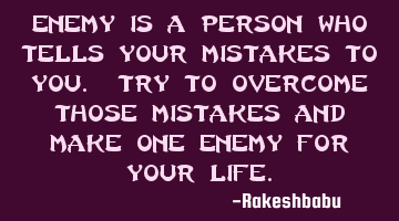 enemy is a person who tells your mistakes to you. Try to overcome those mistakes and make one enemy