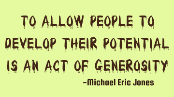 To allow people to develop their potential is an act of generosity