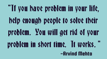"""If you have problem in your life, help enough people to solve their problem. You will get rid of"