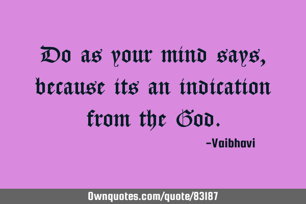 Do as your mind says, because its an indication from the G