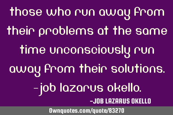 THOSE WHO RUN AWAY FROM THEIR PROBLEMS AT THE SAME TIME UNCONSCIOUSLY RUN AWAY FROM THEIR SOLUTIONS