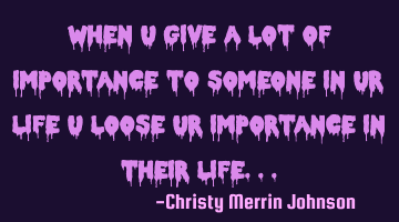 When u give a lot of importance to someone in ur life u loose ur importance in their life...