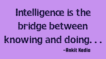 Intelligence is the bridge between knowing and doing...