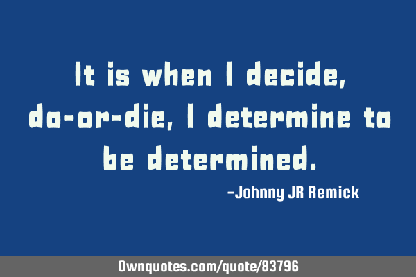 It is when I decide, do-or-die, I determine to be