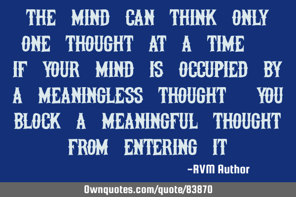 The Mind can think only one thought at a time. If your mind is occupied by a meaningless thought,