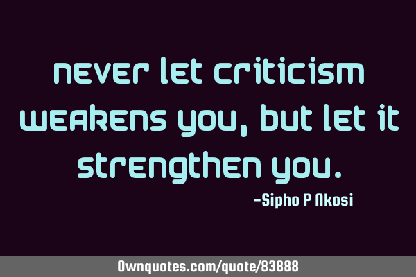 Never let criticism weakens you, but let it strengthen