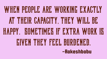 When people are working exactly at their capacity, they will be happy. Sometimes if extra work is