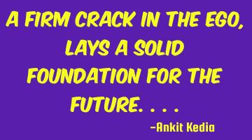A firm crack in the ego, lays a solid foundation for the future....