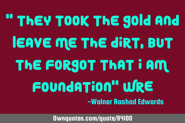 """ They took the gold and leave me the dirt,but the forgot that i am foundation"" WRE"