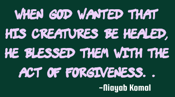 When God wanted that His creatures be healed, He blessed them with the act of forgiveness..
