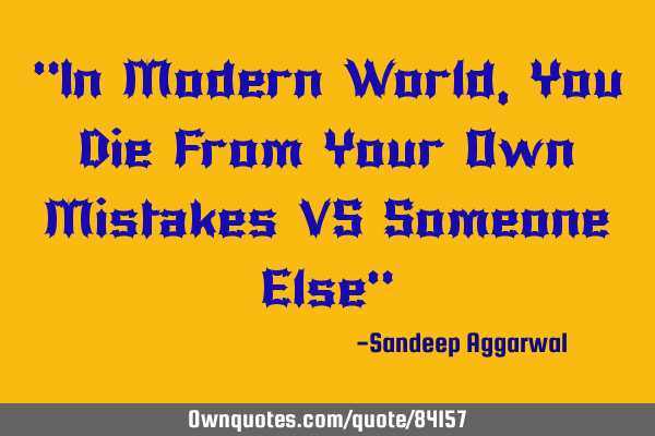 """In Modern World, You Die From Your Own Mistakes VS Someone Else"""