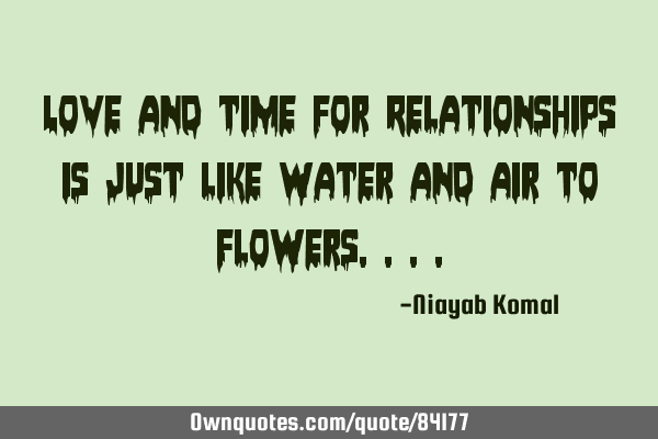 Love and time for Relationships is just like Water and Air to F