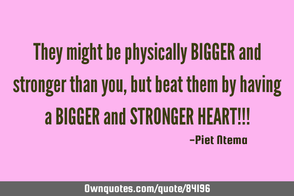 They might be physically BIGGER and stronger than you, but beat them by having a BIGGER and STRONGER