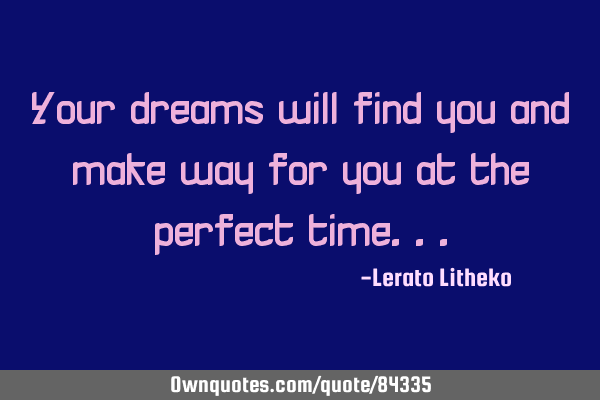 Your dreams will find you and make way for you at the perfect