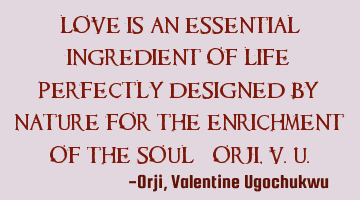 Love is an essential ingredient of life; perfectly designed by nature for the enrichment of the