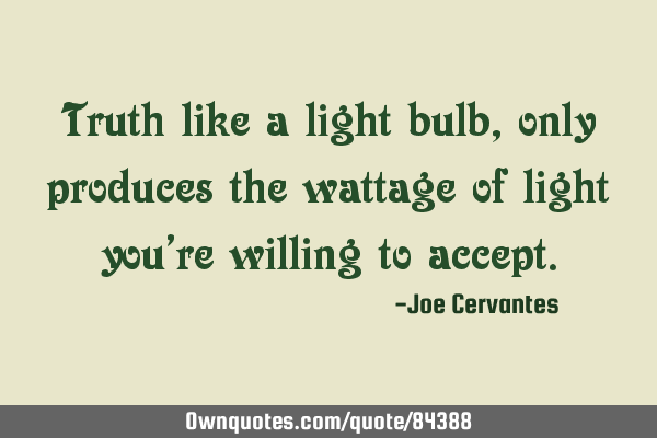 Truth like a light bulb, only produces the wattage of light you
