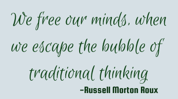 We free our minds, when we escape the bubble of traditional thinking
