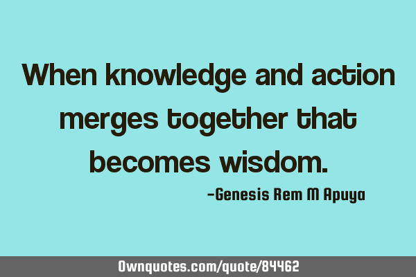 When knowledge and action merges together that becomes